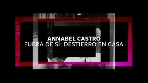 Embedded thumbnail for Annabel Castro - Fuera de sí: Destierro en casa / Gabinete de Audio y Video